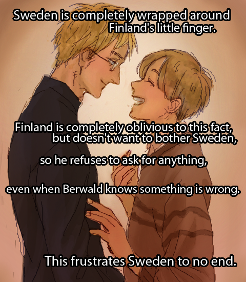 "aphheadcanons:  ""Sweden is completely wrapped around Finland's little finger. Finland is completely oblivious to this fact, but doesn't want to bother Sweden, so he refuses to ask for anything, even when Berwald knows something is wrong. This frustrates Sweden to no end.""  OTP feels Oh god but you know Sweden really is, I can just imagine that if Finland says offhandedly, perhaps even wistfully, something like 'Oh I'd love to have a nice garden' he'd go out for groceries or something, come back, and there'd be like an acre of landscaping masterpiece, with flowers and trimmed hedges and a fountain and Sweden would be like passed out from exhaustian in the middle of it next to a bag of half-used concrete I dunno"
