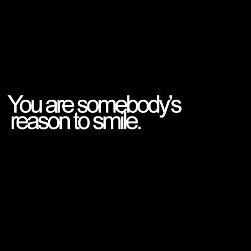 You ate somebody's reason to smile.