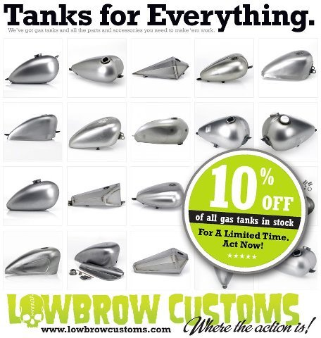 Lowbrow Customs is now sporting the largest collection of chopper gas tanks this side of the Norwegian Sea. Right now save 10% on any in-stock gas tank! Limited time only, here's the excuse you have been looking for to give your steed an upgrade. Check 'em out here: http://www.lowbrowcustoms.com/index.php?l=product_list&c=95