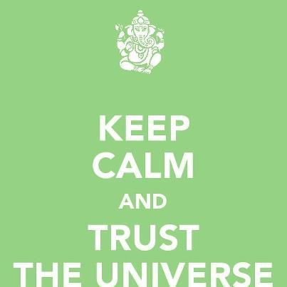 Keep calm and trust the universe!!!