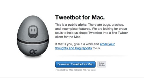 Tapbots releases public alpha of the long awaited Tweetbot for Mac Despite the warnings and the ominous sign that Twitter is closing up its ecosystem to external developers, the team at Tapbots is going ahead with the Mac version of Tweetbot. When Twitter acquired Tweetie in 2010, Tapbots was in the middle of working on Tweetbot. The team then took a pause to assess the situation but eventually forged ahead and went on to develop the app that has since become one of the most beloved and popular apps among iOS users. That blog post from 2010 seems eerily applicable today, with the recent announcement from Twitter and the release of Twitter's latest mobile apps which no longer show which app is used to send individual tweets, but which a much more grim outlook. Since the official Mac app has been left alone for over a year as Twitter focuses on its revenue efforts and mobile apps, Tweetbot for Mac may have a chance of surviving but unfortunately it seems that it may not be too long before Twitter shuts down access to third party apps that replace their own.