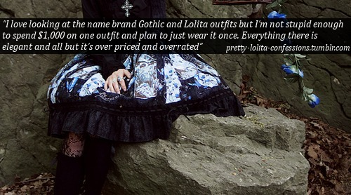 "pretty-lolita-confessions:  ""I love looking at the name brand Gothic and Lolita outfits but I'm not stupid enough to spend $1,000 on one outfit and plan to just wear it once. Everything there is elegant and all but it's over priced and overrated"" pretty-lolita-confessions.tumblr.com  … does anyone really ever wear their outfits only once? I mean, aside from the people who sell dresses on after one wear to buy something new, that is. This confession seems to imply that the OP believes that people spend heaps of money, wear the outfit once, then leave it in their closet forever after."