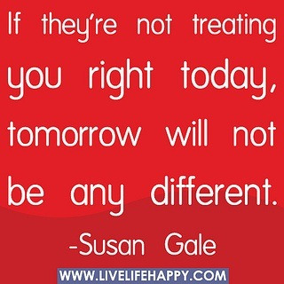 If they're not treating you right today, tomorrow will not be any different