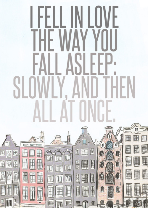 """I fell in love the way you fall asleep: slowly, and then all at once."""