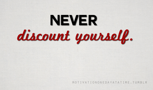 Never discount yourself.