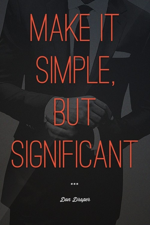 Make it simple, but significant - Don Draper