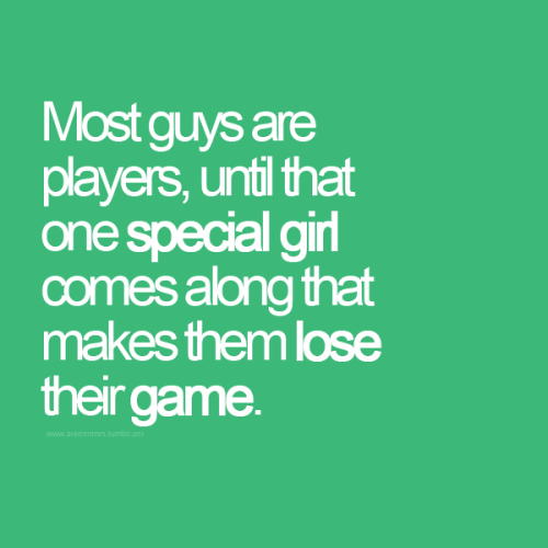 Most guys are players until one special girl comes along that makes them lose their game.