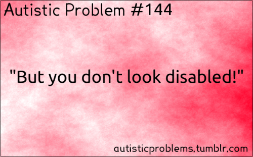"Autistic problem #144: ""But you don't look disabled!"" [submitted by http://malraiplayswow.tumblr.com/ ]"