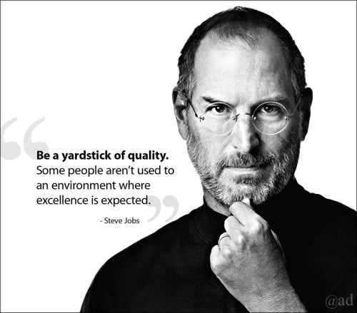 Be a yardstick of quality. Some people aren't used to an environment where excellence is expected. -Steve Jobs