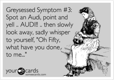 "Greysessed Symptom #3: Spot an Audi, point and yell .. AUDI!! .. then slowly look away, sadly whisper to yourself, ""Oh Fifty, what have you done to me…""Via someecards"