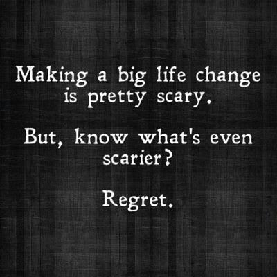 Life scares the s#*t out of me but regret scares me more.