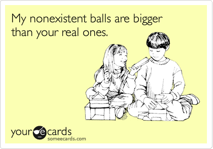 My nonexistent balls are bigger than your real ones.Via someecards
