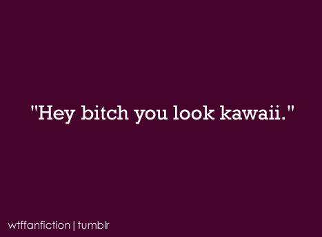 "wtffanfiction:  Fandom: Harry Potter ""Hey bitch you look kawaii."""