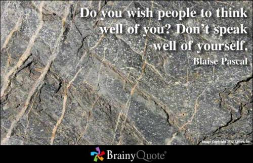 Do you wish people to think well of you? Don't speak well of yourself. - Blaise Pascal