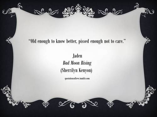 """Old enough to know better, pissed enough not to care."" - Jaden (Bad Moon Rising by Sherrilyn Kenyon)"