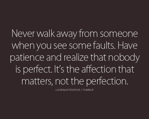 Never walk away from someone when you see some faults. Have patience and realize that nobody is perfect. It's the affection that matters, not the perfection.