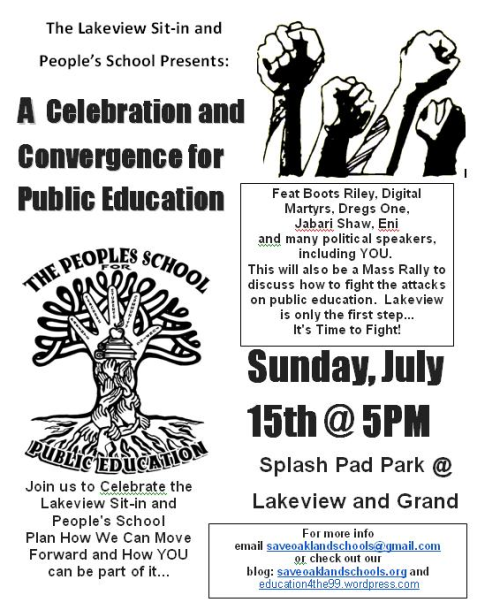 This Sunday in Oakland I'm performing at an event in support of the sit-in at Lakeview Elementary school. If you haven't heard about this, the sit-in was a reaction to hearing this school and several others would be shut down. Teachers, parents, students, and activists occupied the school and began running a summer school program and teaching classes. As a result, the Oakland Police Department eventually forced them out of the school. To me, this is an example of the people expressing their needs and being shut down by the forces who really control our society. Our youth are having less and less access to quality education and the people have used their right to speak out against that. Keeping schools open and accessible is clearly what the people want. However, instead of working with the people and hearing them out, the local government sent in the police to attack them. Under the current system we live under now, the police who are supposed to protect and serve the people are always going to protect and serve the corporate and politcal entities that control this country. Those same entities are directly opposed to us having quality education for our youth- they would rather send us on a path to either work for them (slavery) or jail (slavery). So with that being said, I'm very excited about this event and I'm glad that the organizers reached out to me to perform alongside great artists like Boots Riley of The Coup, Digital Martyrs, and more. If you're in the area, definitely make sure you come through. If you're not in the area or you just can't make it, please do what you can to spread the word. One Love