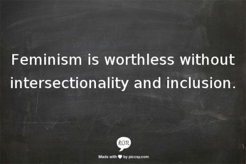 entropyforever:  Feminism is worthless without intersectionality and inclusion.