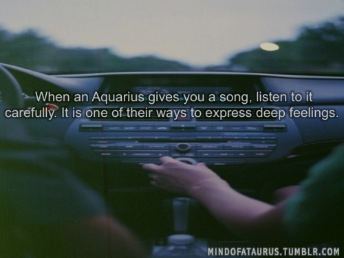 When an Aquarius gives you a song, listen to it carefully. It is one of their ways to express deep feelings.