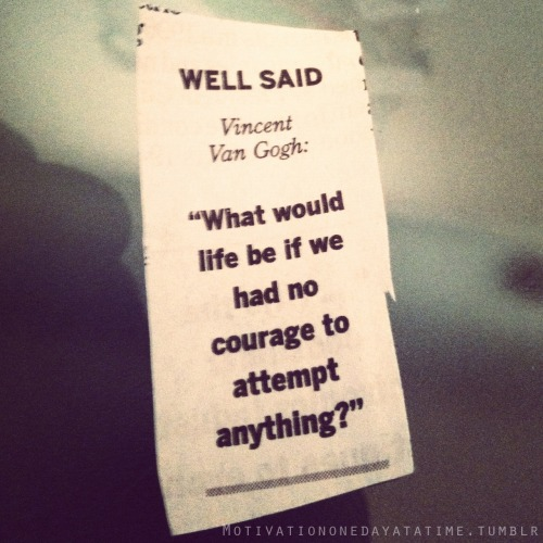 What would life be without courage?