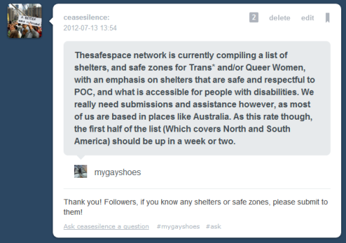 "safespacenetwork:  safespacenetwork:  joepine:  ceasesilence:  [Image description: an ask message from mygayshoes to ceasesilence on 7-13-2012. The message says, ""Thesafespace network is currently compiling a list of shelters, and safe zones for Trans* and/or Queer Women, with an emphasis on shelters that are safe and respectful to POC, and what is accessible for people with disabilities. We really need submissions and assistance however, as most of us are based in places like Australia. As this rate though, the first half of the list (Which covers North and South America) should be up in a week or two."" Ceasesilence responds, ""Thank you! Followers, if you know any shelters or safe zones, please submit to them!"" End description.]  SIGNAL BOOST With information regarding Safe Zone Shelters Contact mygayshoes.tumblr.com   Look. Right now this project is overdue by my standards, and that isn't acceptable to me. Unfortunately, trying to check, and verify the very EXISTENCE of a shelter, let alone their track record/credibility is difficult. Doing this as a 16 year old from Australia complicates this matter tenfold.  Which is why I'm asking you guys; Considering recent events, this is something that needs to be available, but we need submissions and links, we need people even nudging us in the right direction! Send in whatever you can! Please Signal Boost this! ~Maddy"