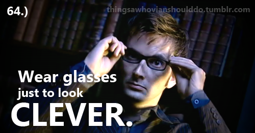 Things a Whovian should do: Wear glasses just to look clever. Submitted by: itcanbe-yours.