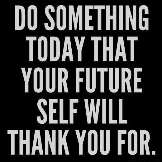 designed-for-life:  Do something today that your future self will thank you for.