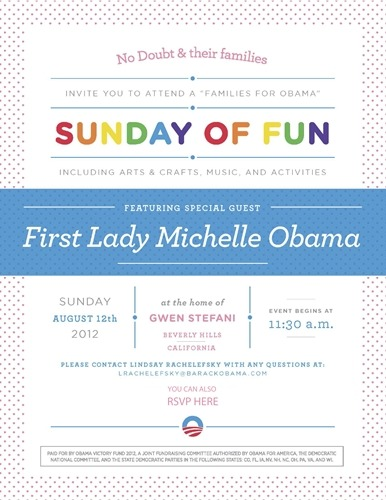 "In an update about the Family Day Obama fundraiser, it seems as though that while it will be taking place at Gwen's Beverly Hills home, the whole band will be hosting it! This cute flier was posted on No Doubt's official site with a blurb from the band about when they visited the White House in 2009 and 2010 and their support for president Obama. It also mentions that No Doubt will NOT be involved with official photos or meet and greets.  On Sunday August 12th, First Lady Michelle Obama will host a ""Sunday of Fun"" at Gwen's home in Beverly Hills. The ""Families for Obama"" event will include fun activities such as face painting, bounce houses, and performances by kid musicians. Parents will also have the opportunity to bring their children to see and meet the First Lady. All funds raised from the event will support President Barack Obama's 2012 re-election campaign. No Doubt visited the White House during a tour stop in 2009 and first met the First Lady and President Obama in 2010. ""We all went to the White House when we were in DC on tour and Sam, the White House chef showed us their garden and laid out the healthy eating protocol. It was all super inspiring,"" says Gwen, ""as was getting to meet the President and First Lady when we performed at the Kennedy Center Honors in December of 2010."" The band is excited to participate in the event as it will be a day focused on families. Tony explains, ""When the First Lady asked if we could do a family oriented fundraiser for this 2012 election we were totally up for it. The First Lady's concerns mirror those of ours as parents with young children. Please join us in supporting her efforts."" The first group of general admission tickets is sold out. Available tickets start at $2,500 for a family of four. For an additional price, couples and families can have their photo taken with the First Lady. No Doubt and their family members will not be involved in photo opportunities or meet and greets during the event. Click here to purchase tickets and to make a donation!  We would also like to take the time to encourage our BSO fans NOT to make our website, Twitter, Tumblr or Facebook a political stepping ground. The band obviously has shown their support for President Obama and that is their choice. This will be an event we will have continued news and coverage on until it occurs and while we respects everyone's free choices in life, we do not want any negative or hateful comments concerning the band's choice in politicians or the band themselves. All comments will be deleted and you will be banned from participating in any further discussions on our sites."