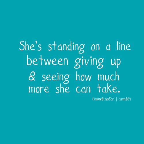 bestlovequotes:  She is standing on the line between giving up and seeing how much more she can take | FOLLOW BEST LOVE QUOTES ON TUMBLR  FOR MORE LOVE QUOTES