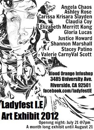 Ladyfest IE this July 21st in Riverside, support!   ladyfestie:  The opening of the first annual Ladyfest IE Art Exhibit is taking place Saturday, July 21st at the Blood-Orange Infoshop. The exhibit runs until August 12th. Please come out and support local womyn artists!