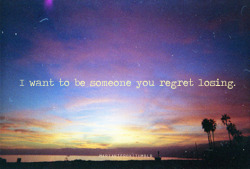 I want to be someone you regret losing.