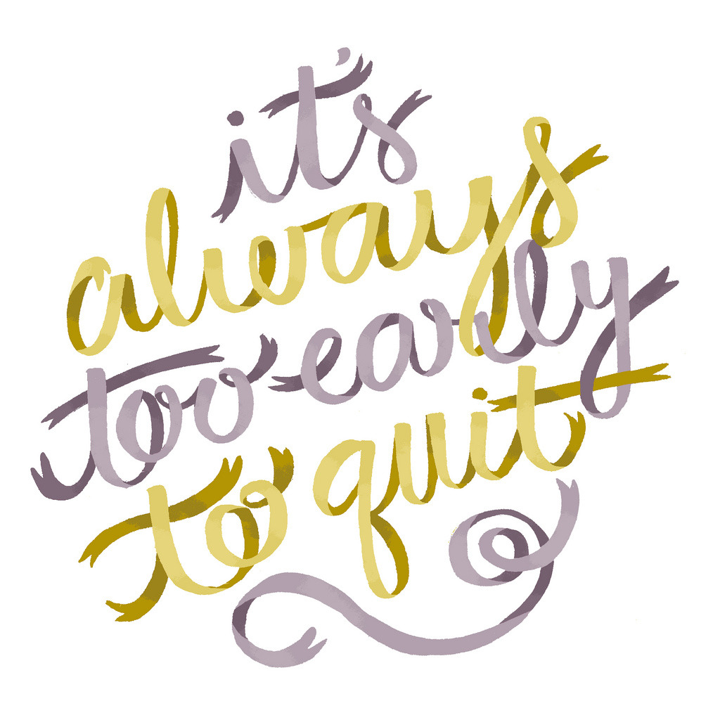 """positive-inking:  Some ribbon lettering to remind you that """"It's always too early to quit"""" aka don't give up on whatever it is you're going after! Stuff gets tough sometimes, but if you want something, it's up to you to make it happen! Artwork by Alyssa Nassner"""