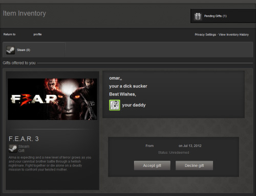 "On a nicer note… My roommate bought me F.E.A.R. 3 on Steam. I like the note that he sent with it:      omar""      your a dick sucker      Best Wishes      your daddy P.S. - I now have the F.E.A.R. trilogy as well as the Extraction Point & Perseus Mandate standalone expansions on my laptop."