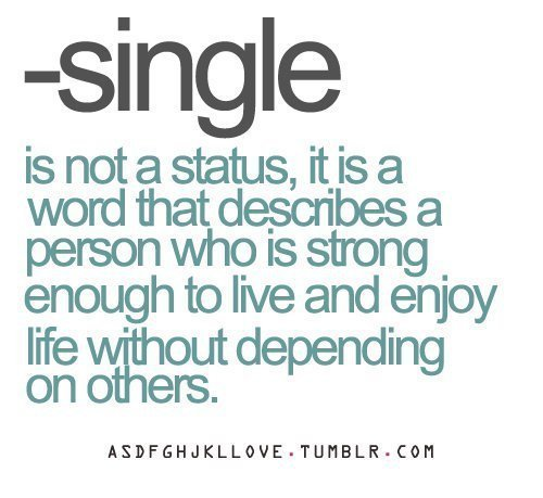 Single is not a status, it is a word that describes a person who is strong enough to live and enjoy life without defending on others.