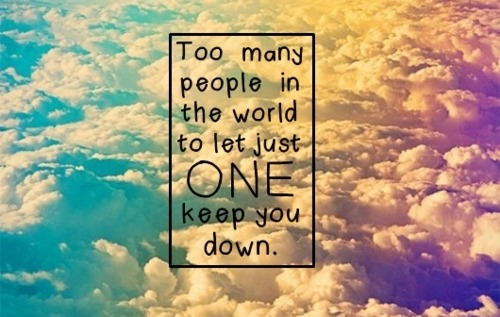 Too many peole in the world to let one keep you down..