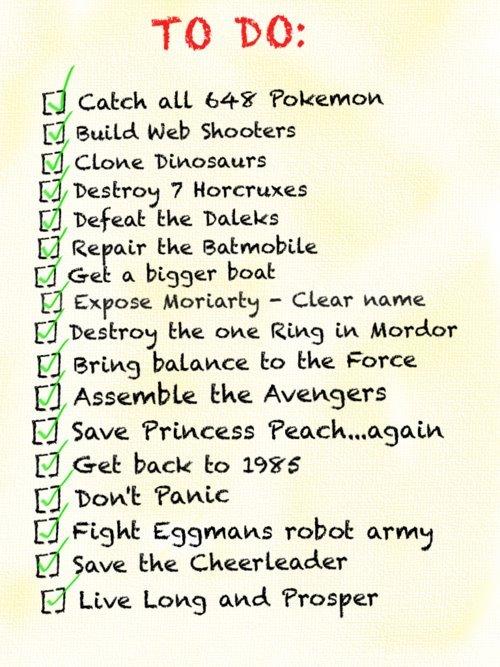 janetteraven:  Super Hero Checklist I think they forgot a few like: Gather all the pieces of the Triforce Phone Home Close the Hellmouth Make more Crabby patties Choose the Red pill Kill Bill Claim the Iron Throne Defeat Cobra Stop the Decepticons