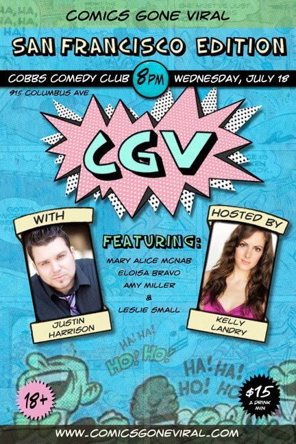 7/18. Comics Gone Viral @ Cobb's Comedy Club. 915 Columbus Ave. SF. 8PM. $15. Featuring Justin Harrison, Mary Alice McNab, Eloisa Bravo, Amy Miller and Leslie Small. Hosted by Kelly Landry. Tickets Available: Here.   Created and produced by Justin Harrison and Kelly Landry, 'Comics Gone Viral' is a live stand up show that features some of the biggest names in standup comedy, with the addition of hilarious and original viral videos aired for the first time on each show.