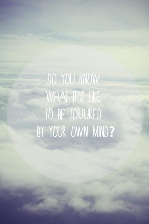 tearsofjoyce:  Do you know what it's like to be tortured by your own mind?