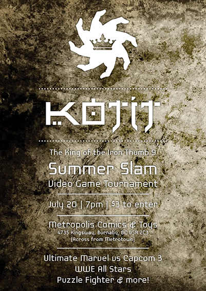 King of the Iron Thumb 9 | Summer Slam July 20 | 7pm | $3 Location: Metropolis Comics and Toys 4735 Kingsway (Across from Metrotown), Burnaby, British Columbia V5H 2C3