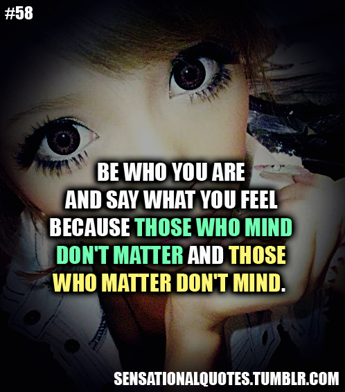 Be who you areand say what you feelbecause those who minddon't matter and thosewho matter don't mind.