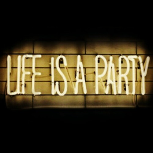 Life Is A Party but don't take it seriously. No YOLO guys! ;)