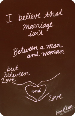 I believe that marriage isn't between a man and woman, but between love and love. and I believe you when you say that you've lost all faith, but you must believe in something. I still believe in man, a wise one asked me why cause i just don't believe we're wicked,  I know that we sin,  but I do believe we try; we all try