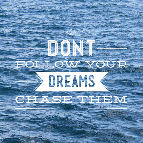 Go out and chase your dreams!