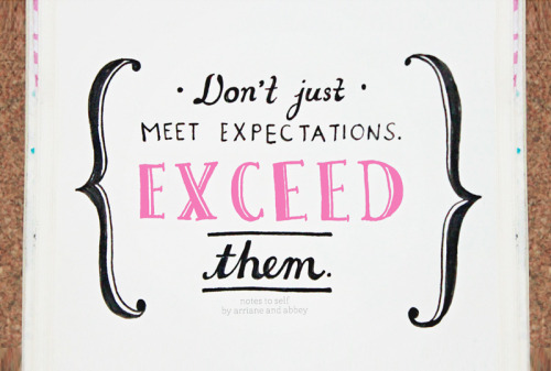 "Notes to Self: 05  ""Don't just meet expectations. EXCEED them.""    Have a great week ahead, everyone! :)"