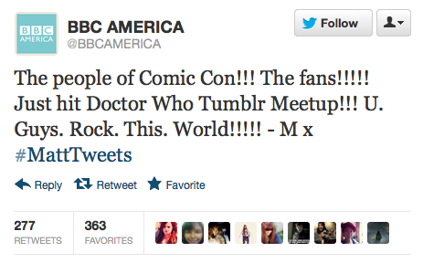 @BBCAMERICA: The people of Comic Con!!! The fans!!!!! Just hit Doctor Who Tumblr Meetup!!! U. Guys. Rock. This. World!!!!! - M x ‪#MattTweets  Of all of the great #MattTweets, this is the one we're going to print out and frame and hang on the wall. Matt Smith took over the Twitter account of BBC America all day Saturday at San Diego Comic-Con.