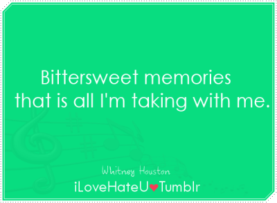 Bittersweet memories, that is all I'm taking with me- Whitney Houston| I will always love you