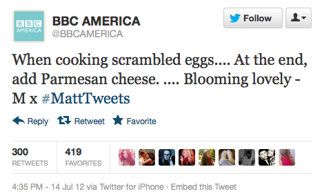 @BBCAMERICA: When cooking scrambled eggs…. At the end, add Parmesan cheese. …. Blooming lovely - M x ‪#MattTweets Matt Smith took over the Twitter account of BBC America all day Saturday at San Diego Comic-Con.