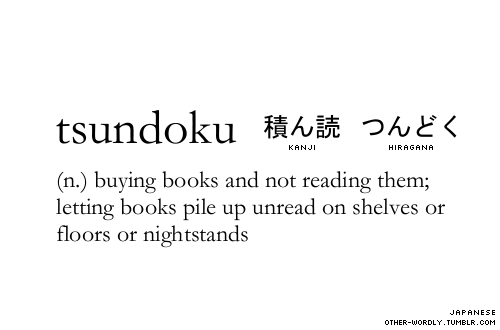 other-wordly:  pronunciation | tsUn-dO-kU (tsoon-doh-koo) submitted by | chrysalismm submit words | hereJapanese script | 積ん読 kanji, つんどく hiragana