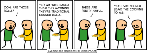 "[Cyanide & Happiness comic: two stick men in the frame, one holding a plate of rolls. man 1: ""Ooh, are these rolls?"" / man 2: ""Yep! My wife cooked them this morning. They're traditional gender rolls"" (man 1 eats a roll) / man 1: ""These are pretty awful."" / man 2: ""Yeah, she should leave the cooking to me.""]"