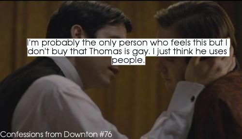 confessionsfromdownton:  Submitted- I'm probably the only person who feels this but I don't buy that Thomas is gay. I just think he uses people.   Welcome to not paying enough attention to the show to read the huge neon-pink writing on the wall about Thomas' sexuality, confession writer!